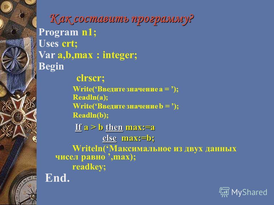 Как составить программу? Как составить программу? Writeln(Максимальное из двух данных чисел равно,max); readkey; End. Program n1; Uses crt; Var a,b,max : integer; Begin clrscr; Write(Введите значение a = ); Readln(a); Write(Введите значение b = ); Re