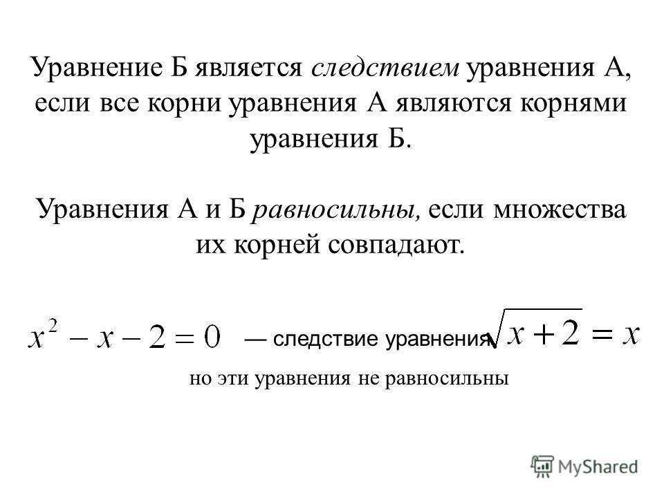 Уравнение Б является следствием уравнения А, если все корни уравнения А являются корнями уравнения Б. Уравнения А и Б равносильны, если множества их корней совпадают. следствие уравнения но эти уравнения не равносильны