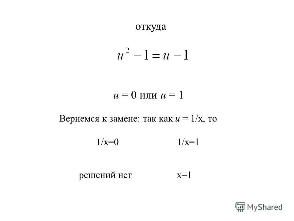 откуда и = 0 или и = 1 Вернемся к замене: так как и = 1/х, то 1/x=01/x=1 решений нет x=1
