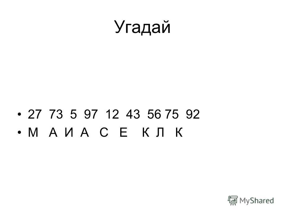 Угадай 27 73 5 97 12 43 56 75 92 М А И А С Е К Л К