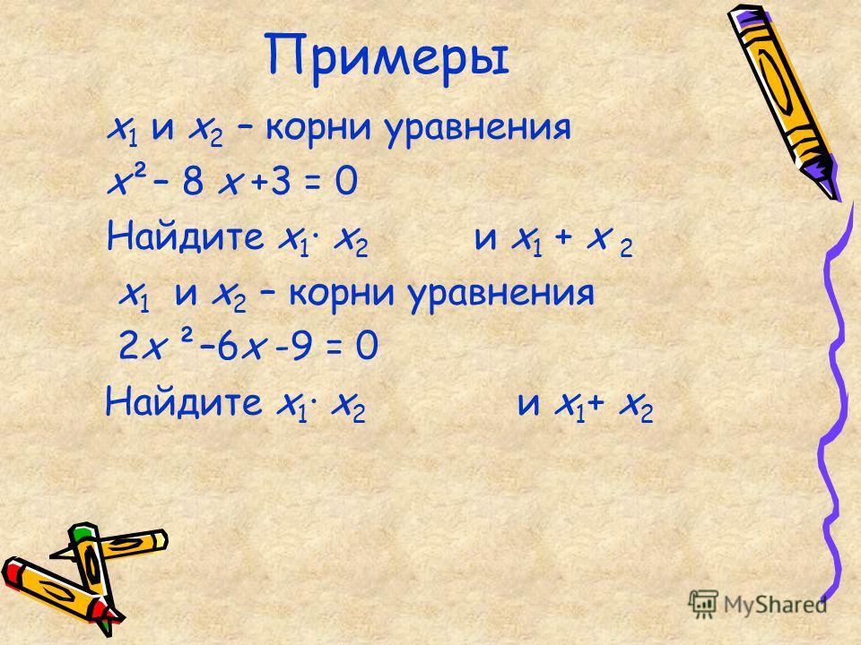 Примеры х 1 и х 2 – корни уравнения х²– 8 х +3 = 0 Найдите х 1 · х 2 и х 1 + х 2 х 1 и х 2 – корни уравнения 2х ²–6х -9 = 0 Найдите х 1 · х 2 и х 1 + х 2