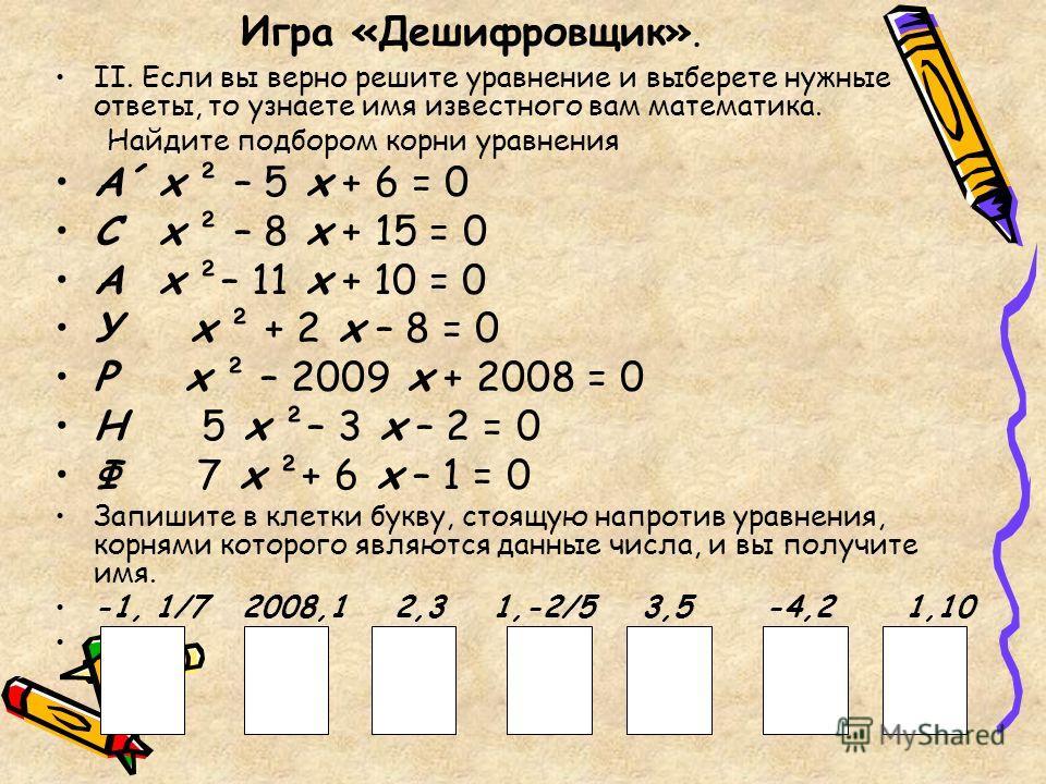 Игра «Дешифровщик». II. Если вы верно решите уравнение и выберете нужные ответы, то узнаете имя известного вам математика. Найдите подбором корни уравнения А´х ² – 5 х + 6 = 0 Сх ² – 8 х + 15 = 0 Ах ²– 11 х + 10 = 0 У х ² + 2 х – 8 = 0 Р х ² – 2009 х