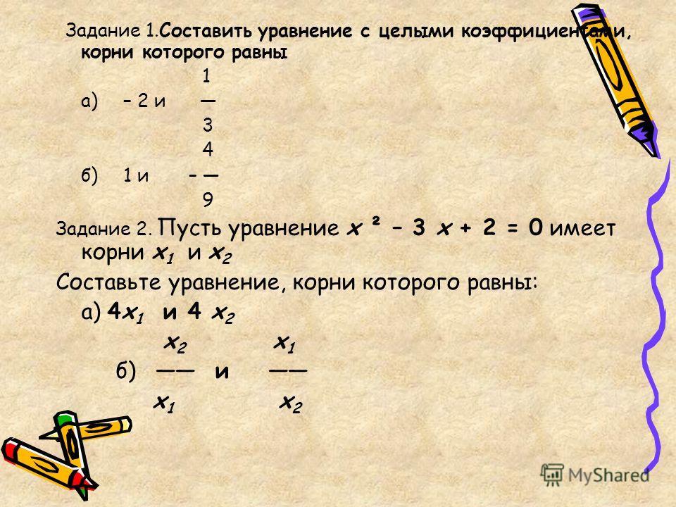 Задание 1.Составить уравнение с целыми коэффициентами, корни которого равны 1 а) – 2 и 3 4 б) 1 и – 9 Задание 2. Пусть уравнение х ² – 3 х + 2 = 0 имеет корни х 1 и х 2 Составьте уравнение, корни которого равны: а) 4х 1 и 4 х 2 х 2 х 1 б) и х 1 х 2