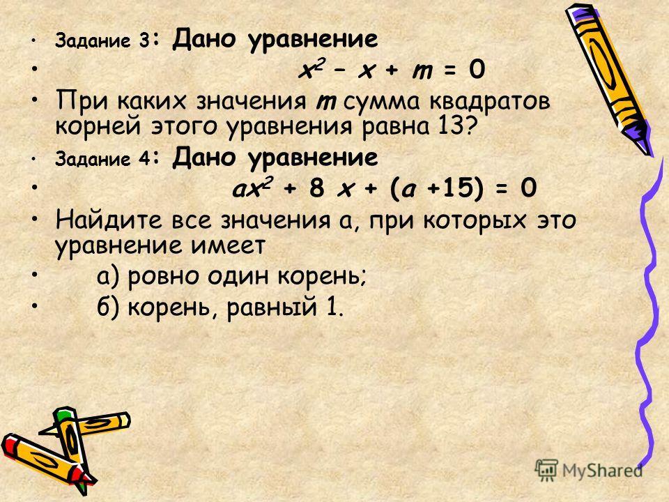 Задание 3 : Дано уравнение х 2 – х + m = 0 При каких значения m сумма квадратов корней этого уравнения равна 13? Задание 4 : Дано уравнение ах 2 + 8 х + (а +15) = 0 Найдите все значения а, при которых это уравнение имеет а) ровно один корень; б) коре