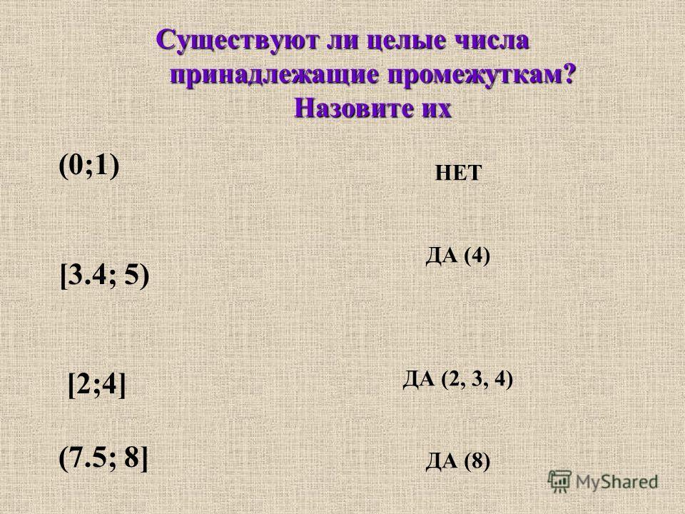 Существуют ли целые числа принадлежащие промежуткам? Назовите их (0;1) [3.4; 5) [2;4] (7.5; 8] НЕТ ДА (4) ДА (2, 3, 4) ДА (8)