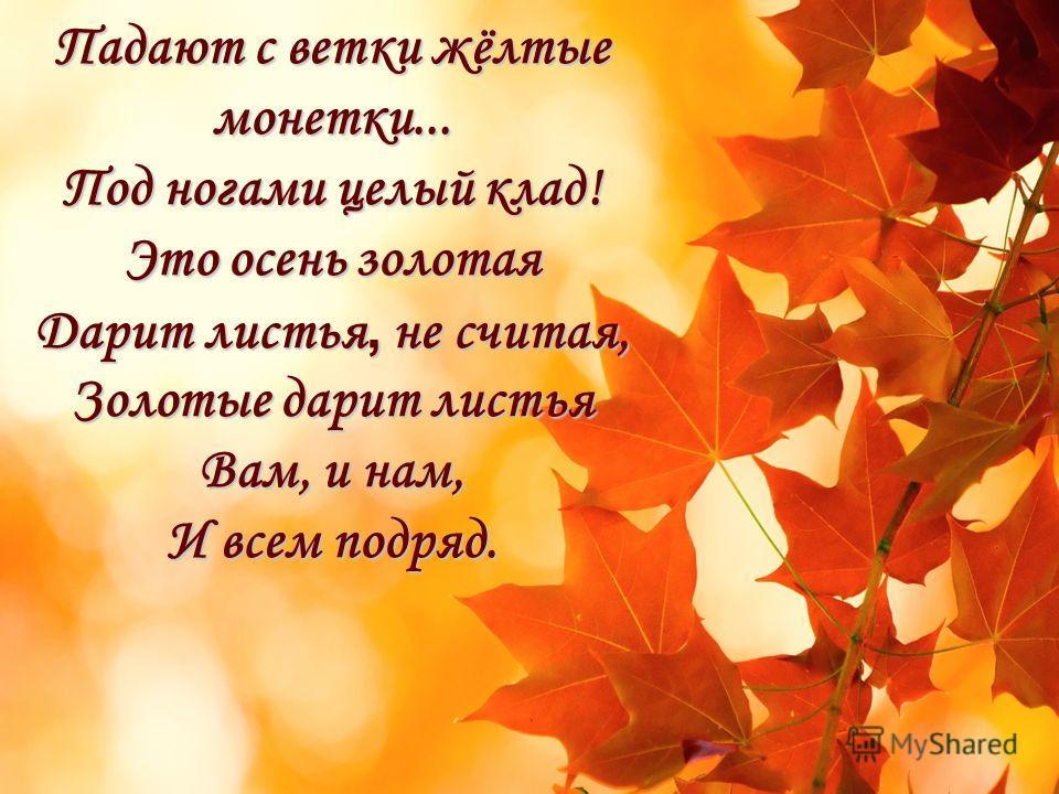 Падают с ветки жёлтые монетки... Под ногами целый клад! Это осень золотая Дарит листья, не считая, Золотые дарит листья Вам, и нам, И всем подряд.