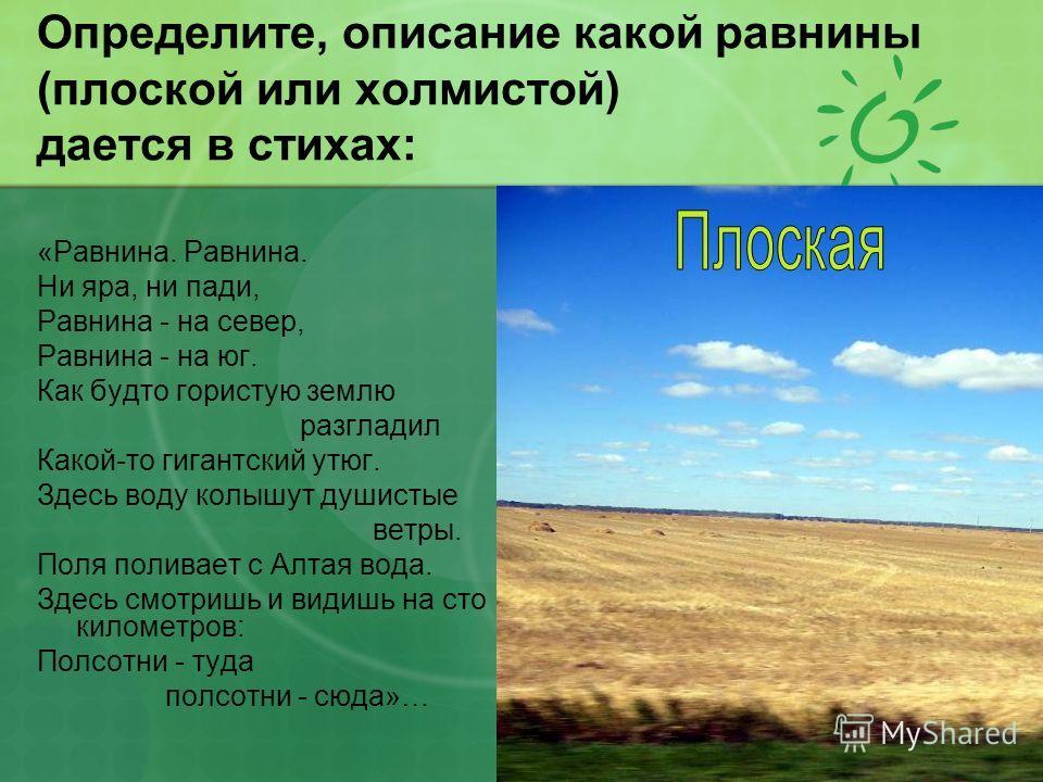 Определите, описание какой равнины (плоской или холмистой) дается в стихах: «Равнина. Равнина. Ни яра, ни пади, Равнина - на север, Равнина - на юг. Как будто гористую землю разгладил Какой-то гигантский утюг. Здесь воду колышут душистые ветры. Поля