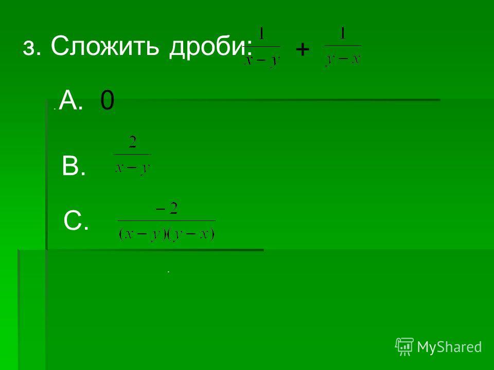 з. Сложить дроби: +. А. 0 В. С..
