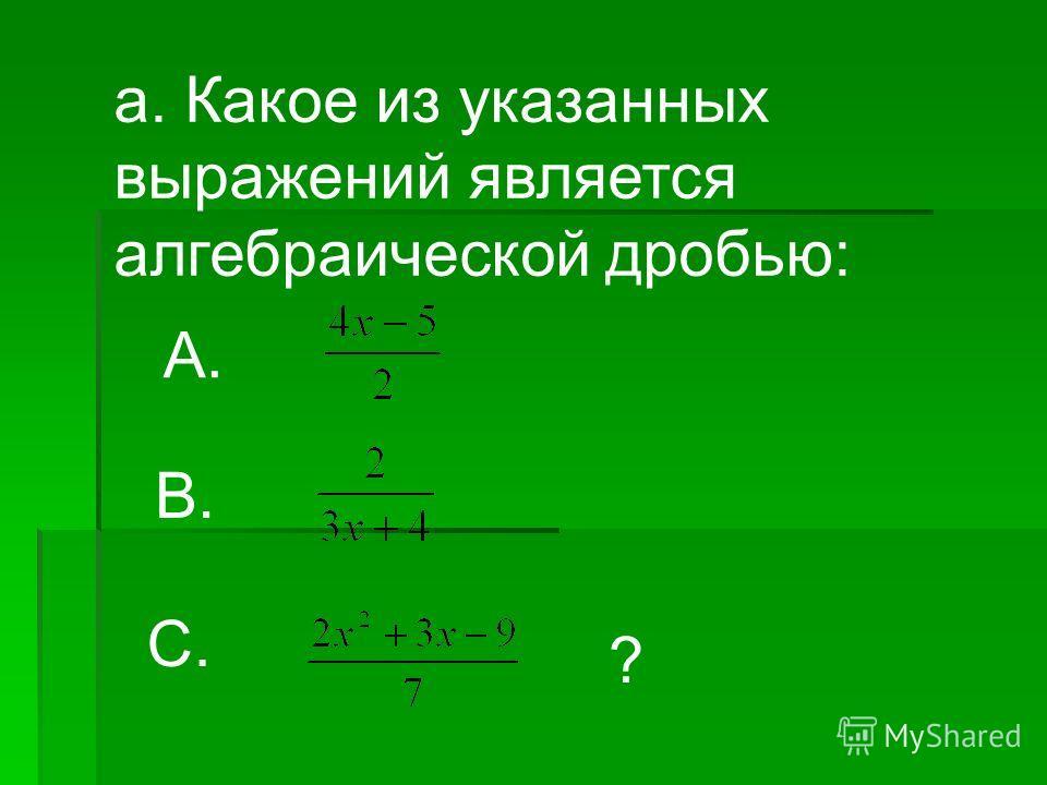 а. Какое из указанных выражений является алгебраической дробью: В. С. ? А.