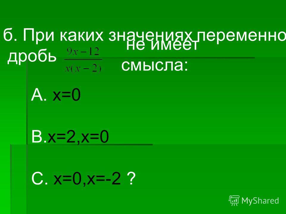 б. При каких значениях переменной дробь не имеет смысла: А. х=0 В.х=2,х=0 С. х=0,х=-2 ?