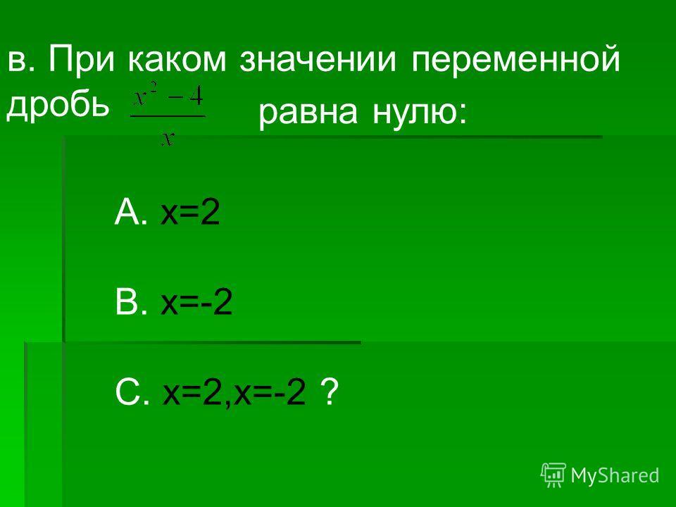 в. При каком значении переменной дробь равна нулю: А. х=2 В. х=-2 С. х=2,х=-2 ?