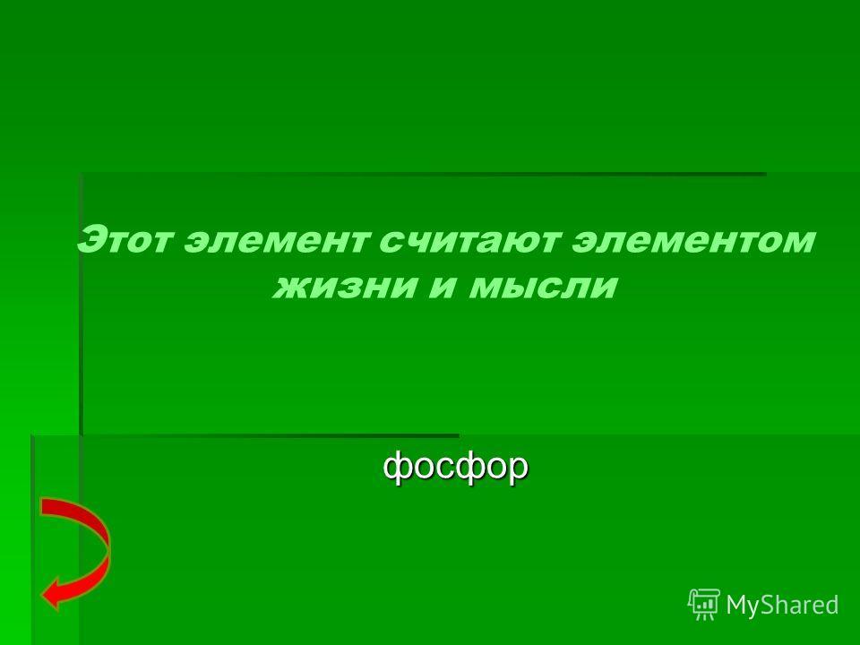 Этот элемент считают элементом жизни и мысли фосфор