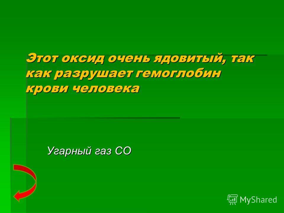 Этот оксид очень ядовитый, так как разрушает гемоглобин крови человека Угарный газ CO