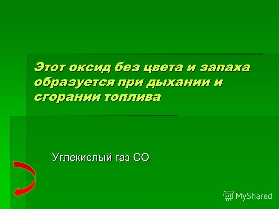 Этот оксид без цвета и запаха образуется при дыхании и сгорании топлива Углекислый газ СО