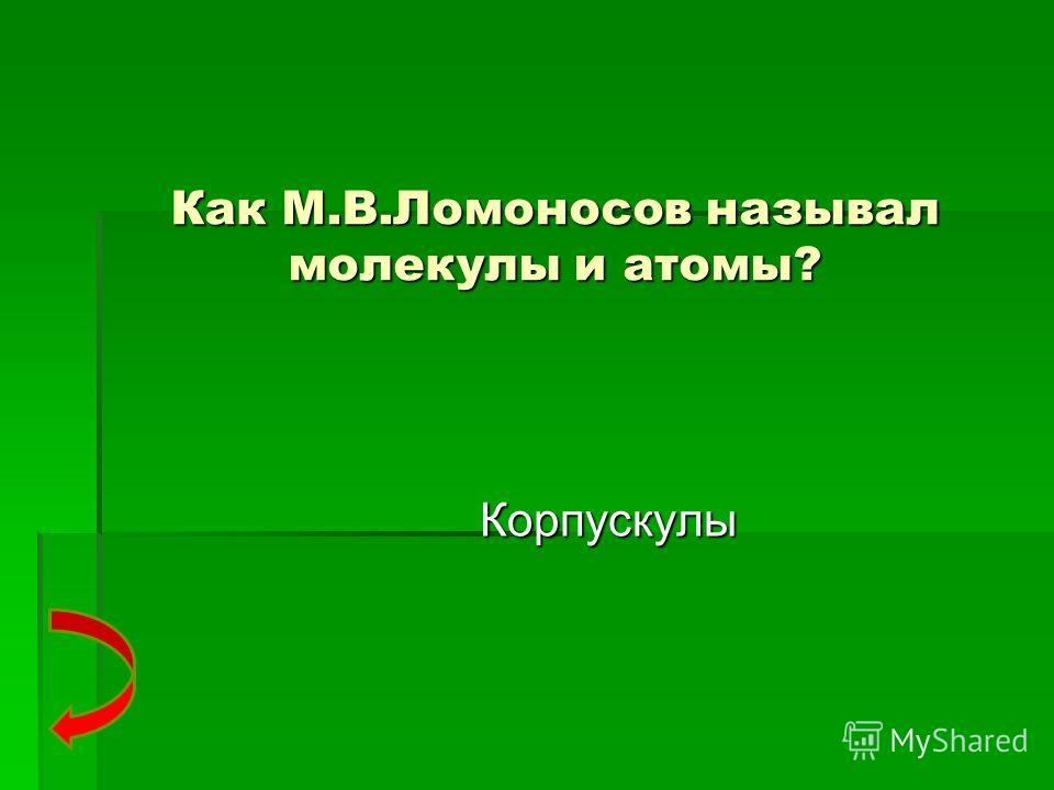 Как М.В.Ломоносов называл молекулы и атомы? Корпускулы
