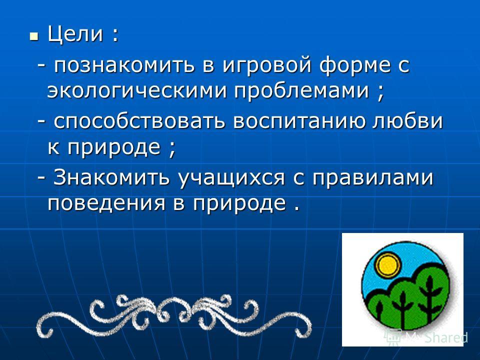 Цели : Цели : - познакомить в игровой форме с экологическими проблемами ; - познакомить в игровой форме с экологическими проблемами ; - способствовать воспитанию любви к природе ; - способствовать воспитанию любви к природе ; - Знакомить учащихся с п