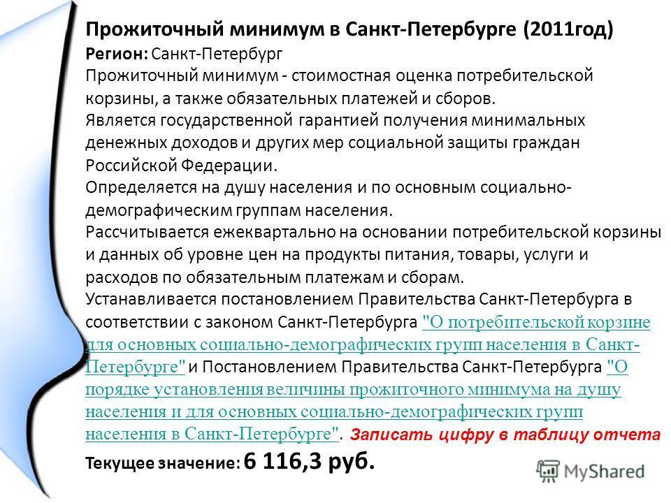 Прожиточный минимум в Санкт-Петербурге (2011год) Регион: Санкт-Петербург Прожиточный минимум - стоимостная оценка потребительской корзины, а также обязательных платежей и сборов. Является государственной гарантией получения минимальных денежных доход