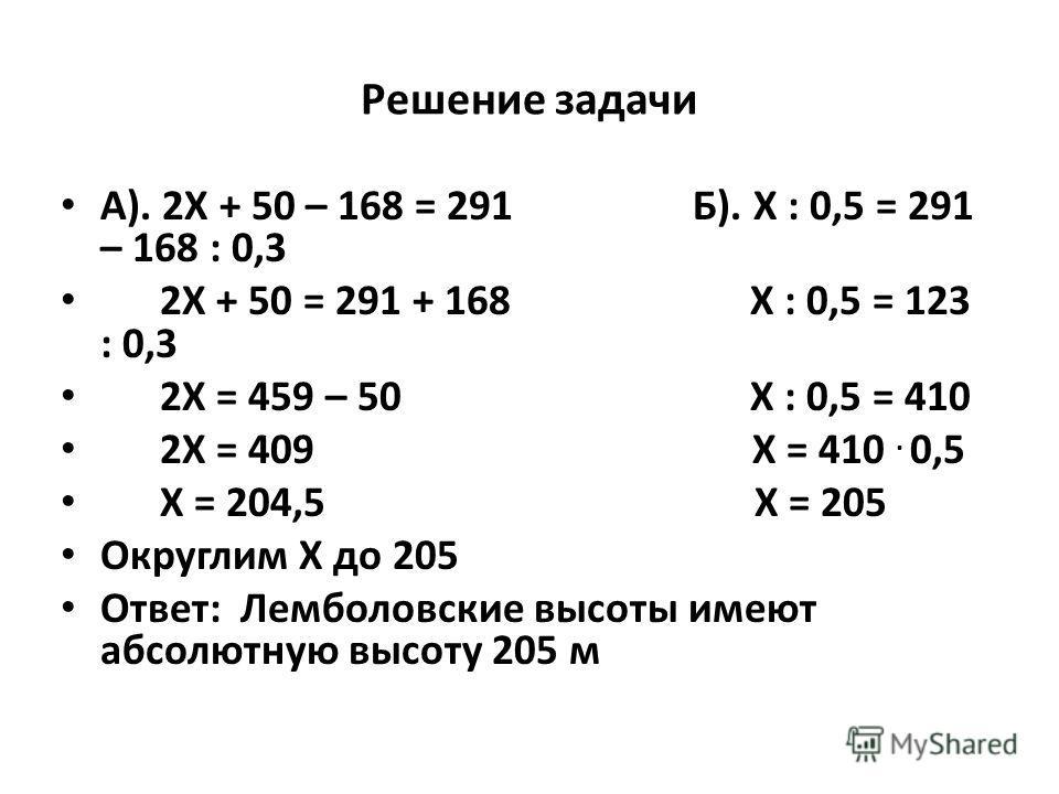 Решение задачи А). 2Х + 50 – 168 = 291 Б). Х : 0,5 = 291 – 168 : 0,3 2Х + 50 = 291 + 168 Х : 0,5 = 123 : 0,3 2Х = 459 – 50 Х : 0,5 = 410 2Х = 409 Х = 410. 0,5 Х = 204,5 Х = 205 Округлим Х до 205 Ответ: Лемболовские высоты имеют абсолютную высоту 205
