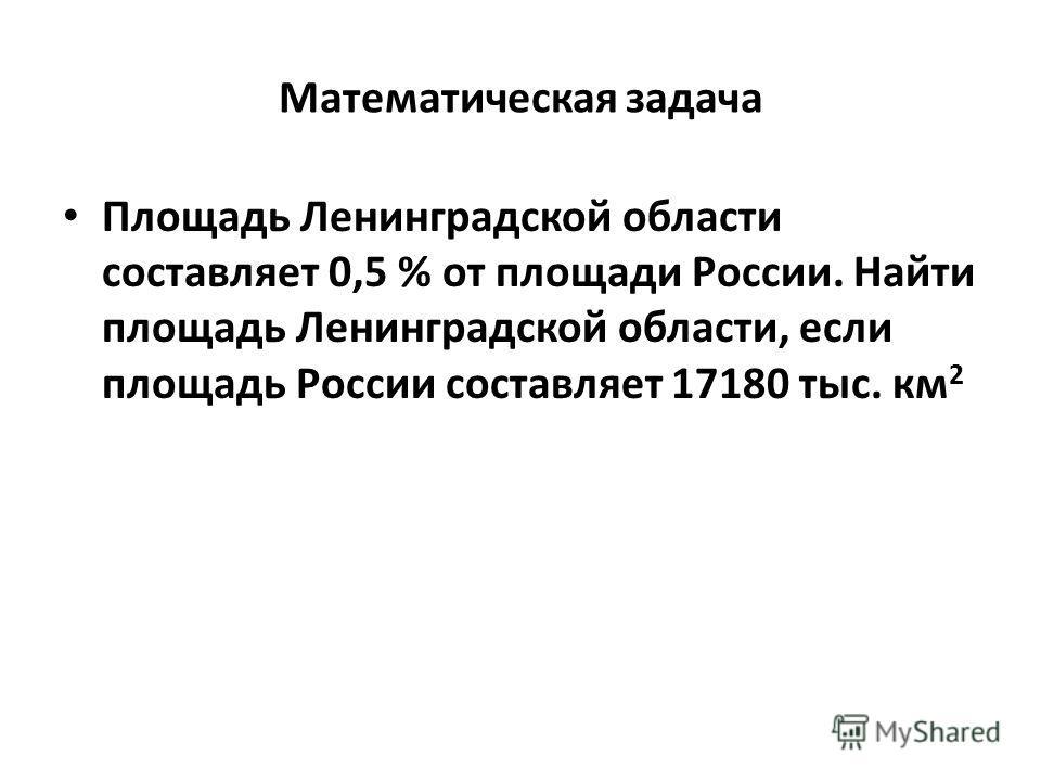 Математическая задача Площадь Ленинградской области составляет 0,5 % от площади России. Найти площадь Ленинградской области, если площадь России составляет 17180 тыс. км 2