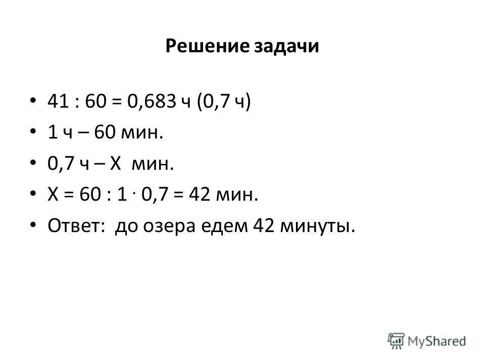 Решение задачи 41 : 60 = 0,683 ч (0,7 ч) 1 ч – 60 мин. 0,7 ч – Х мин. Х = 60 : 1. 0,7 = 42 мин. Ответ: до озера едем 42 минуты.