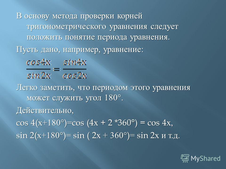 В основу метода проверки корней тригонометрического уравнения следует положить понятие периода уравнения. Пусть дано, например, уравнение : Легко заметить, что периодом этого уравнения может служить угол 180°. Действительно, cos 4( х +180°)=cos (4 х