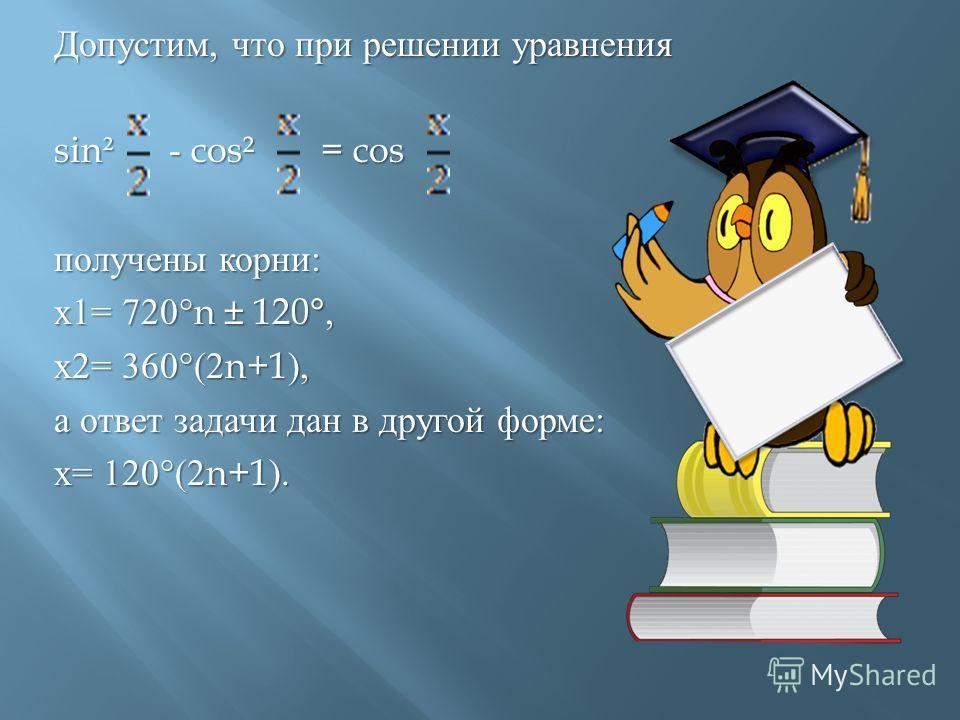 Допустим, что при решении уравнения sin² - cos² = cos получены корни : х 1= 720°n ± 120°, х 2= 360°(2n+1), а ответ задачи дан в другой форме : х = 120°(2n+1).