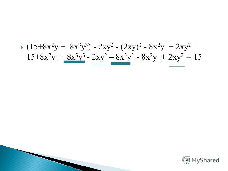 (15+8х 2 у + 8х 3 у 3 ) - 2ху 2 - (2ху) 3 - 8х 2 у + 2ху 2 = 15+8х 2 у + 8х 3 у 3 - 2ху 2 – 8х 3 у 3 - 8х 2 у + 2ху 2 = 15