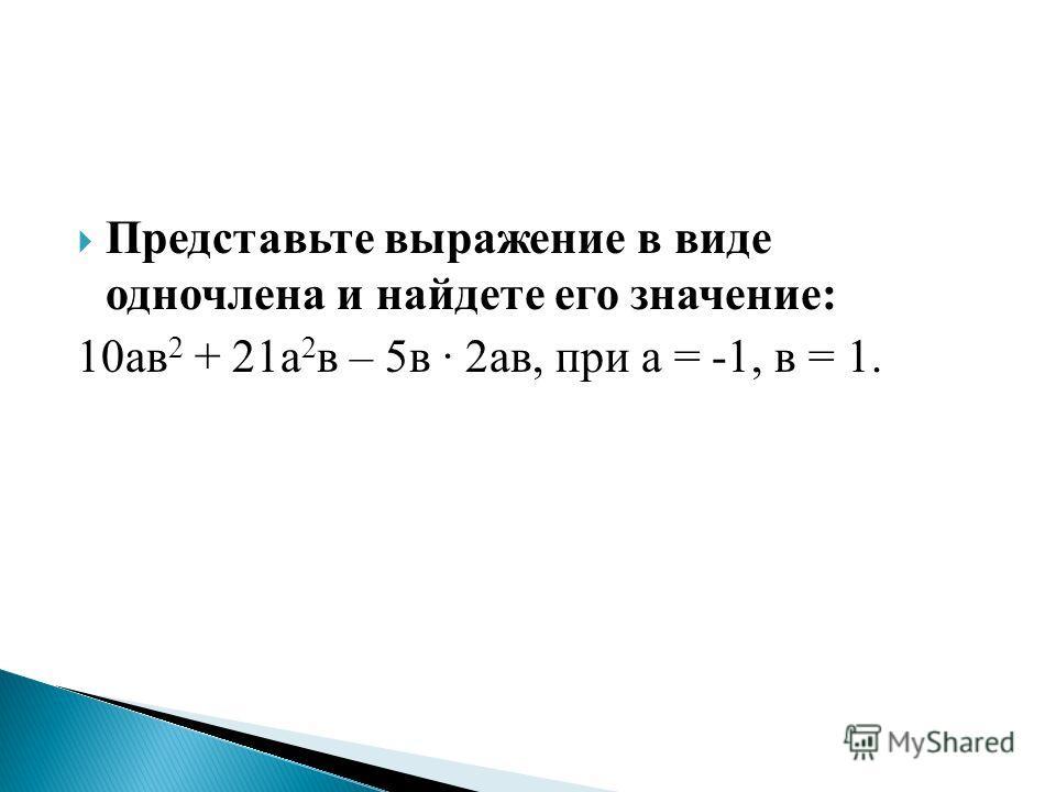 Представьте выражение в виде одночлена и найдете его значение: 10ав 2 + 21а 2 в – 5в · 2ав, при а = -1, в = 1.