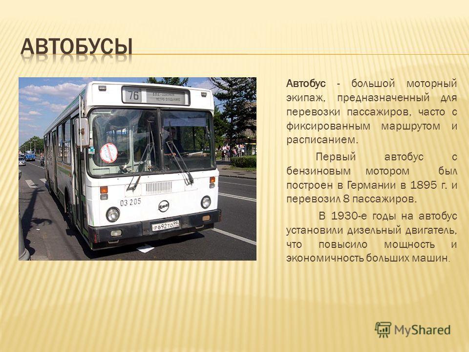 Автобус - большой моторный экипаж, предназначенный для перевозки пассажиров, часто с фиксированным маршрутом и расписанием. Первый автобус с бензиновым мотором был построен в Германии в 1895 г. и перевозил 8 пассажиров. В 1930-е годы на автобус устан