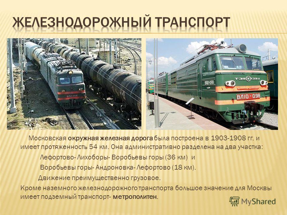 Московская окружная железная дорога была построена в 1903-1908 гг. и имеет протяженность 54 км. Она административно разделена на два участка: Лефортово- Лихоборы- Воробьевы горы (36 км) и Воробьевы горы- Андроновка- Лефортово (18 км). Движение преиму