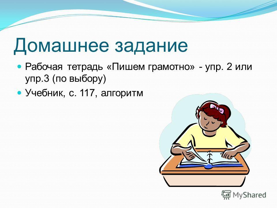 Домашнее задание Рабочая тетрадь «Пишем грамотно» - упр. 2 или упр.3 (по выбору) Учебник, с. 117, алгоритм