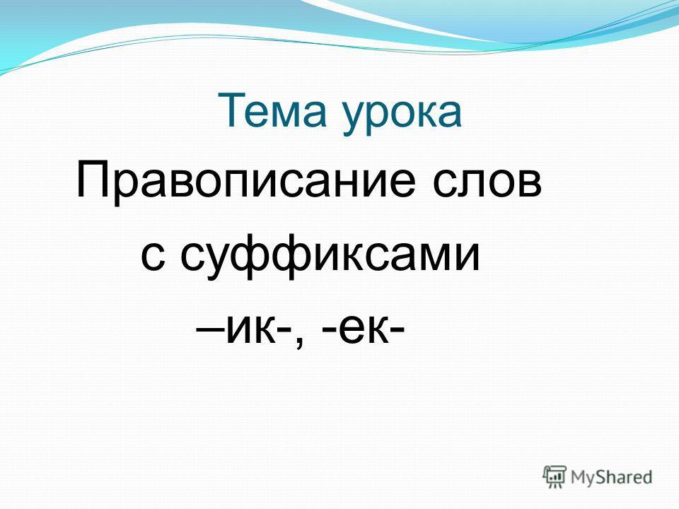 Тема урока Правописание слов с суффиксами –ик-, -ек-