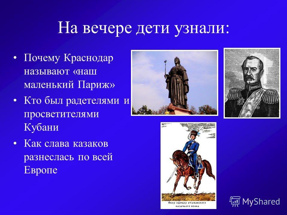 На вечере дети узнали: Почему Краснодар называют «наш маленький Париж» Кто был радетелями и просветителями Кубани Как слава казаков разнеслась по всей Европе