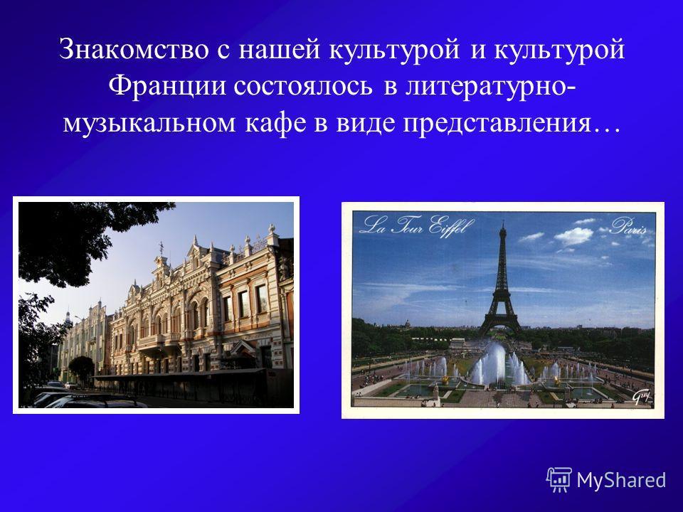 Знакомство с нашей культурой и культурой Франции состоялось в литературно- музыкальном кафе в виде представления…