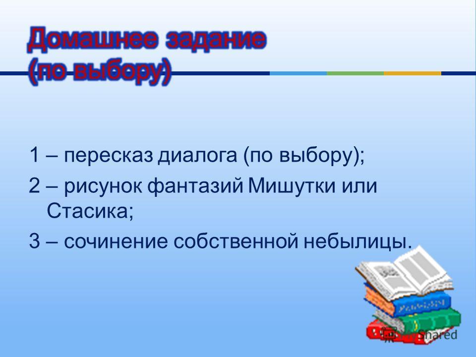 1 – пересказ диалога ( по выбору ); 2 – рисунок фантазий Мишутки или Стасика ; 3 – сочинение собственной небылицы.