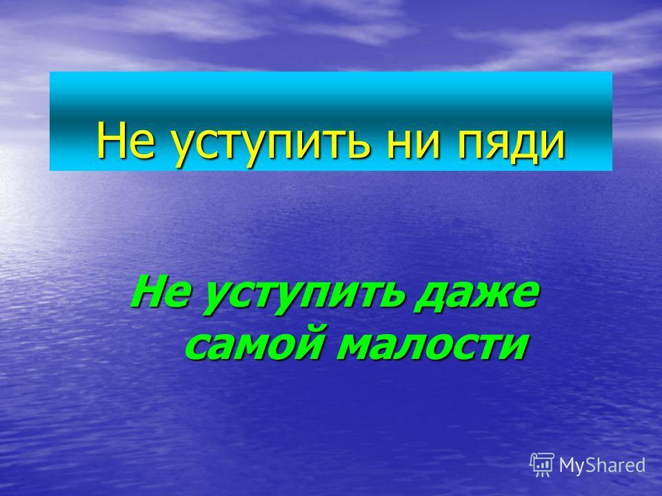 Не уступить ни пяди Не уступить даже самой малости