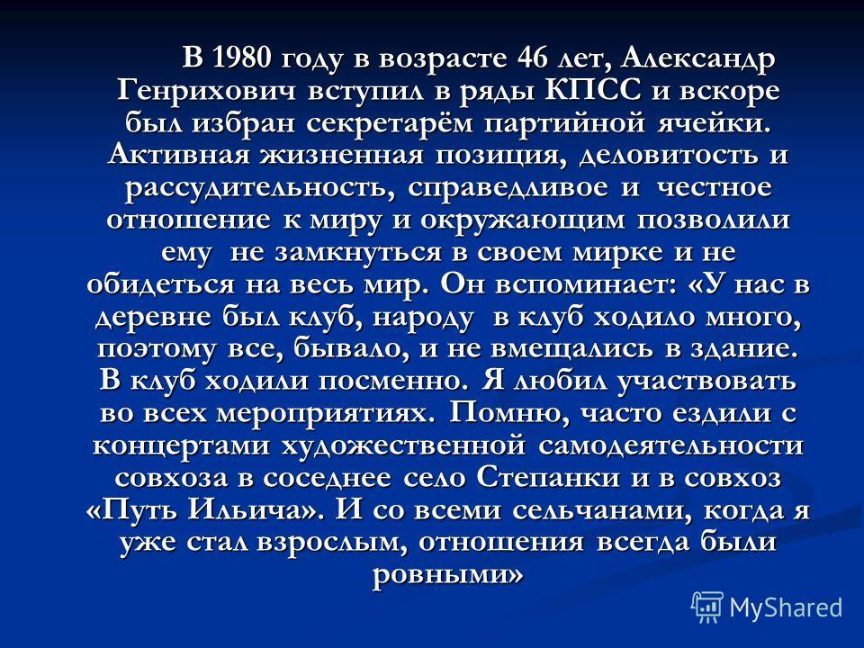 В 1980 году в возрасте 46 лет, Александр Генрихович вступил в ряды КПСС и вскоре был избран секретарём партийной ячейки. Активная жизненная позиция, деловитость и рассудительность, справедливое и честное отношение к миру и окружающим позволили ему не
