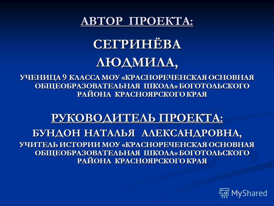 АВТОР ПРОЕКТА: СЕГРИНЁВАЛЮДМИЛА, УЧЕНИЦА 9 КЛАССА МОУ «КРАСНОРЕЧЕНСКАЯ ОСНОВНАЯ ОБЩЕОБРАЗОВАТЕЛЬНАЯ ШКОЛА» БОГОТОЛЬСКОГО РАЙОНА КРАСНОЯРСКОГО КРАЯ РУКОВОДИТЕЛЬ ПРОЕКТА: БУНДОН НАТАЛЬЯ АЛЕКСАНДРОВНА, УЧИТЕЛЬ ИСТОРИИ МОУ «КРАСНОРЕЧЕНСКАЯ ОСНОВНАЯ ОБЩЕО