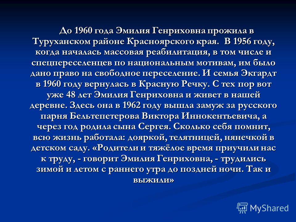 До 1960 года Эмилия Генриховна прожила в Туруханском районе Красноярского края. В 1956 году, когда началась массовая реабилитация, в том числе и спецпереселенцев по национальным мотивам, им было дано право на свободное переселение. И семья Экгардт в