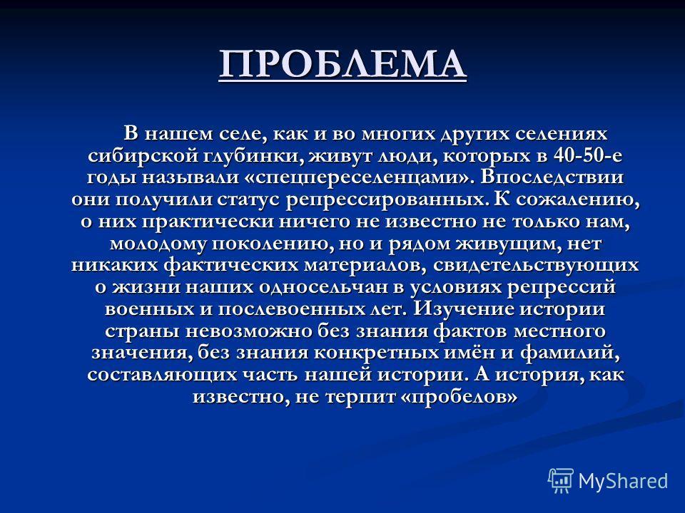 ПРОБЛЕМА В нашем селе, как и во многих других селениях сибирской глубинки, живут люди, которых в 40-50-е годы называли «спецпереселенцами». Впоследствии они получили статус репрессированных. К сожалению, о них практически ничего не известно не только