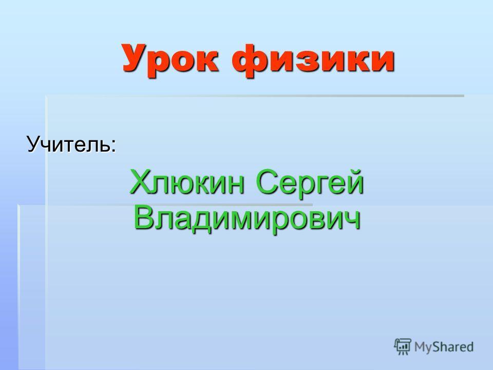 Урок физики Учитель: Хлюкин Сергей Владимирович