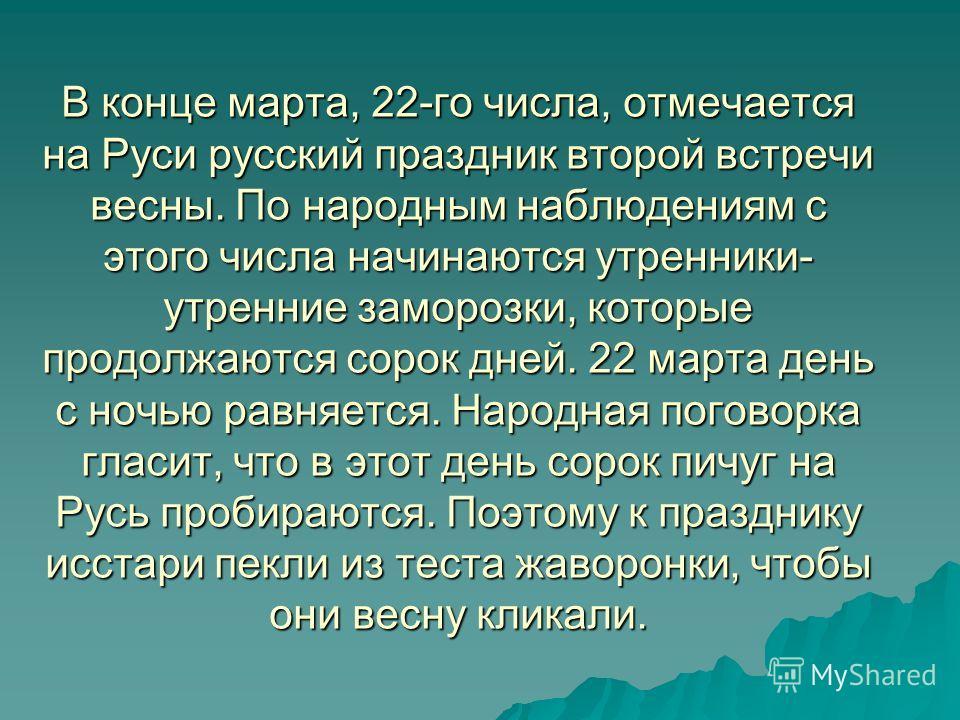 В конце марта, 22-го числа, отмечается на Руси русский праздник второй встречи весны. По народным наблюдениям с этого числа начинаются утренники- утренние заморозки, которые продолжаются сорок дней. 22 марта день с ночью равняется. Народная поговорка