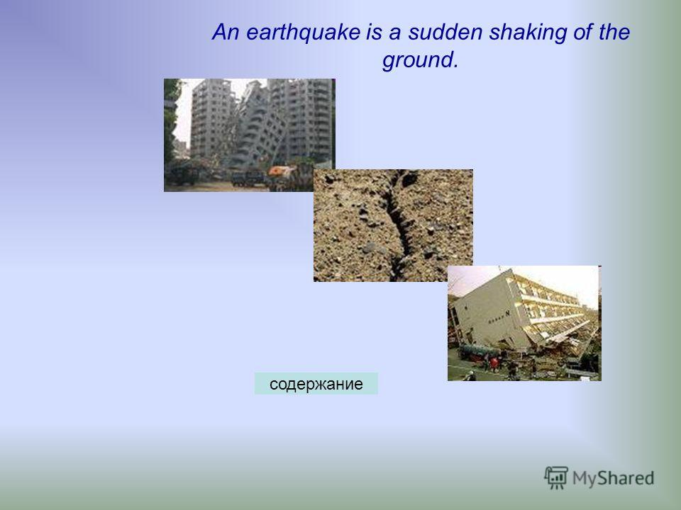 An earthquake is a sudden shaking of the ground. содержание