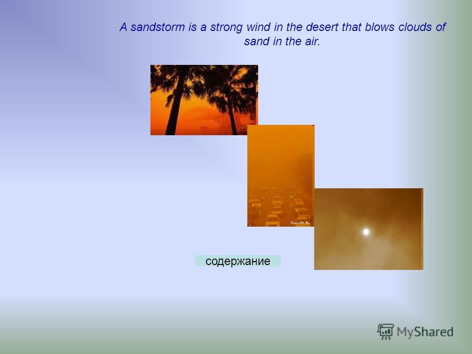A sandstorm is a strong wind in the desert that blows clouds of sand in the air. содержание