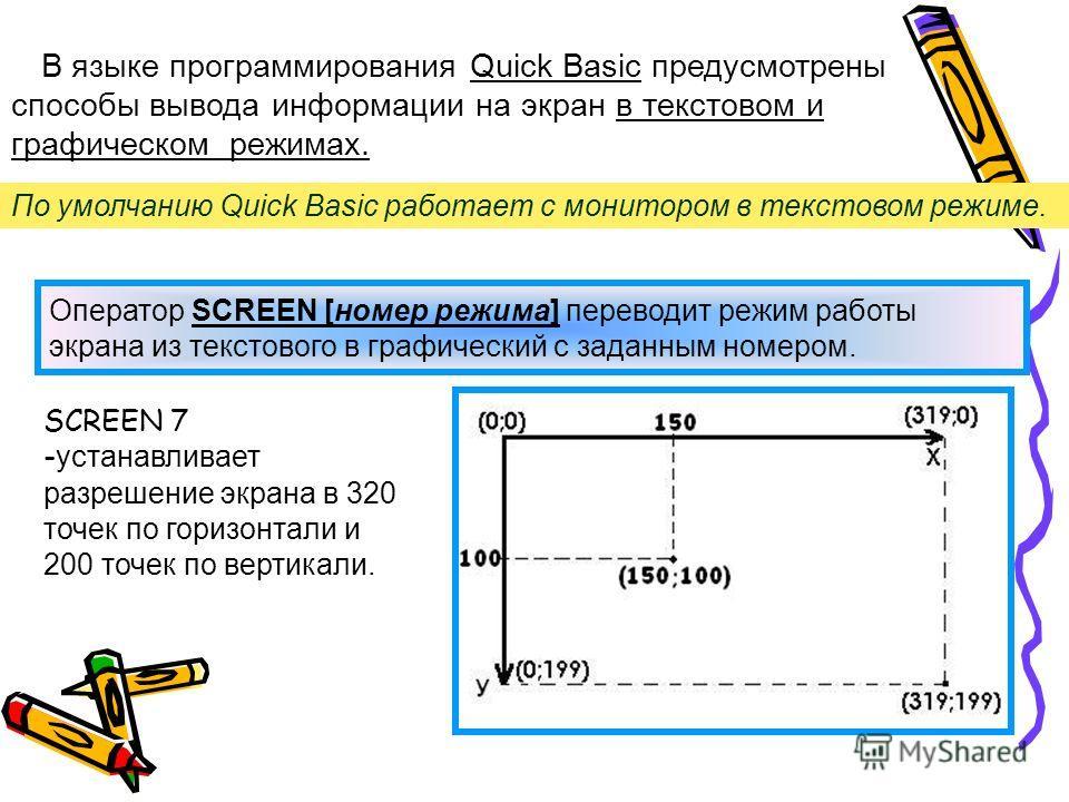 В языке программирования Quick Basic предусмотрены способы вывода информации на экран в текстовом и графическом режимах. По умолчанию Quick Basic работает с монитором в текстовом режиме. Оператор SCREEN [номер режима] переводит режим работы экрана из