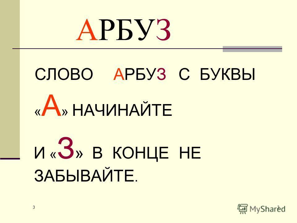 3 3 АРБУЗ СЛОВО АРБУЗ С БУКВЫ « А » НАЧИНАЙТЕ И « З » В КОНЦЕ НЕ ЗАБЫВАЙТЕ.