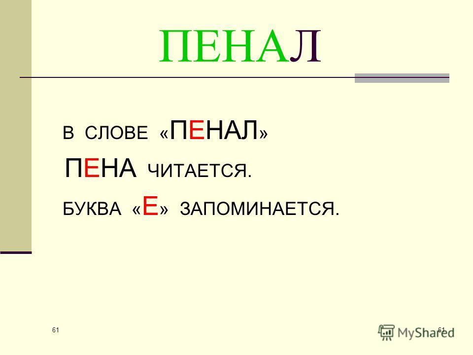 61 ПЕНАЛ В СЛОВЕ « ПЕНАЛ » ПЕНА ЧИТАЕТСЯ. БУКВА « Е » ЗАПОМИНАЕТСЯ.