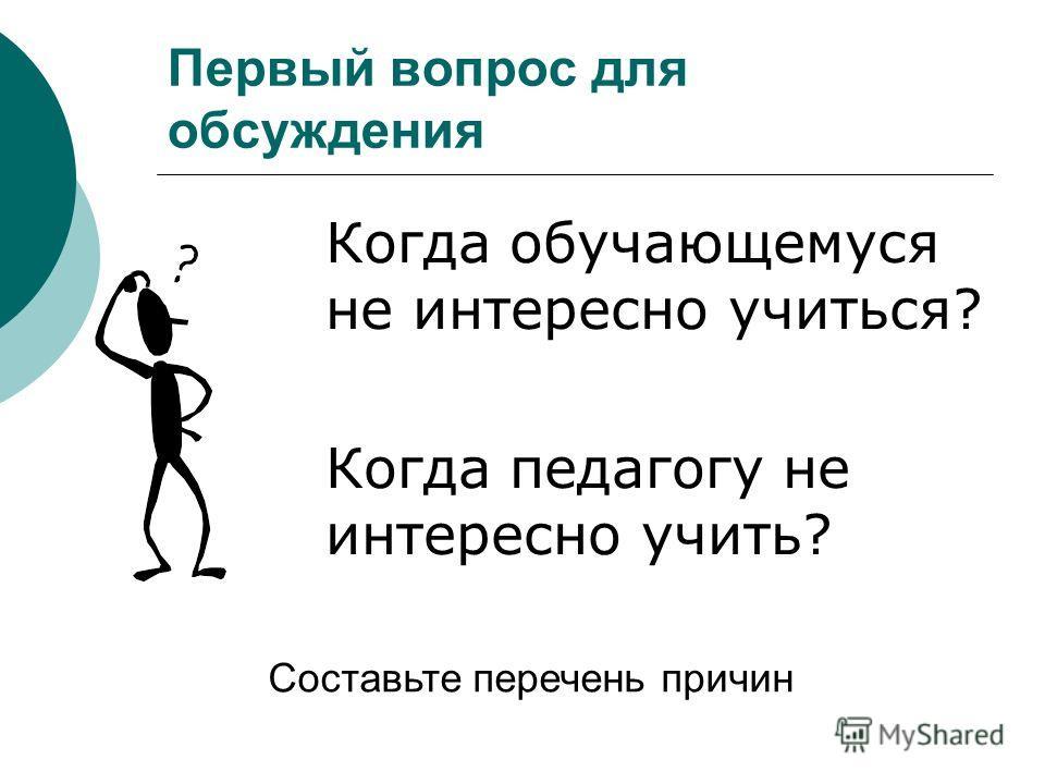 Первый вопрос для обсуждения Когда обучающемуся не интересно учиться? Когда педагогу не интересно учить? Составьте перечень причин