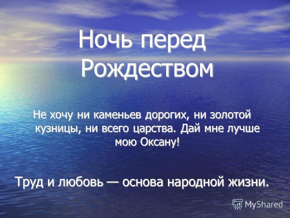 Ночь перед Рождеством Не хочу ни каменьев дорогих, ни золотой кузницы, ни всего царства. Дай мне лучше мою Оксану! Труд и любовь основа народной жизни.