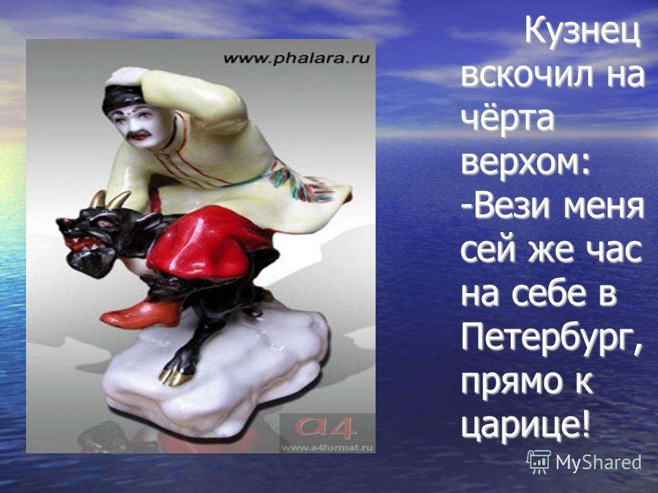 Кузнец вскочил на чёрта верхом: -Вези меня сей же час на себе в Петербург, прямо к царице! Кузнец вскочил на чёрта верхом: -Вези меня сей же час на себе в Петербург, прямо к царице!